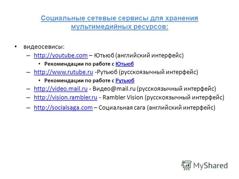 Социальные сетевые сервисы для хранения мультимедийных ресурсов: видеосевисы: – http://youtube.com – Ютьюб (английский интерфейс) http://youtube.com Рекомендации по работе с ЮтьюбЮтьюб – http://www.rutube.ru -Рутьюб (русскоязычный интерфейс) http://w
