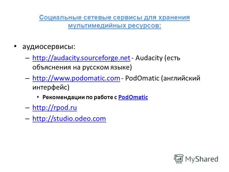 Социальные сетевые сервисы для хранения мультимедийных ресурсов: аудиосервисы: – http://audacity.sourceforge.net - Audacity (есть объяснения на русском языке) http://audacity.sourceforge.net – http://www.podomatic.com - PodOmatic (английский интерфей