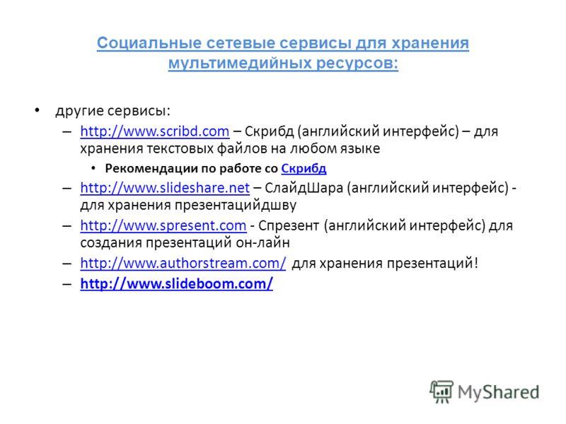 Социальные сетевые сервисы для хранения мультимедийных ресурсов: другие сервисы: – http://www.scribd.com – Скрибд (английский интерфейс) – для хранения текстовых файлов на любом языке http://www.scribd.com Рекомендации по работе со СкрибдСкрибд – htt