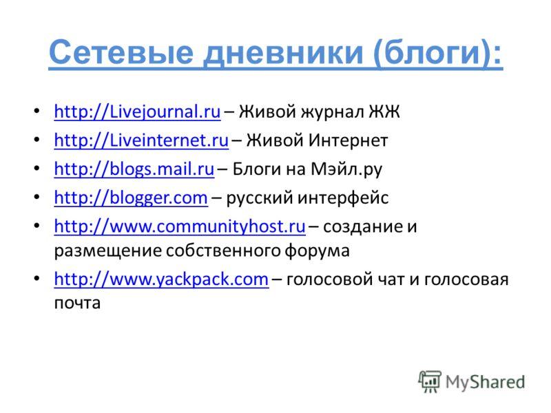 Сетевые дневники (блоги): http://Livejournal.ru – Живой журнал ЖЖ http://Livejournal.ru http://Liveinternet.ru – Живой Интернет http://Liveinternet.ru http://blogs.mail.ru – Блоги на Мэйл.ру http://blogs.mail.ru http://blogger.com – русский интерфейс