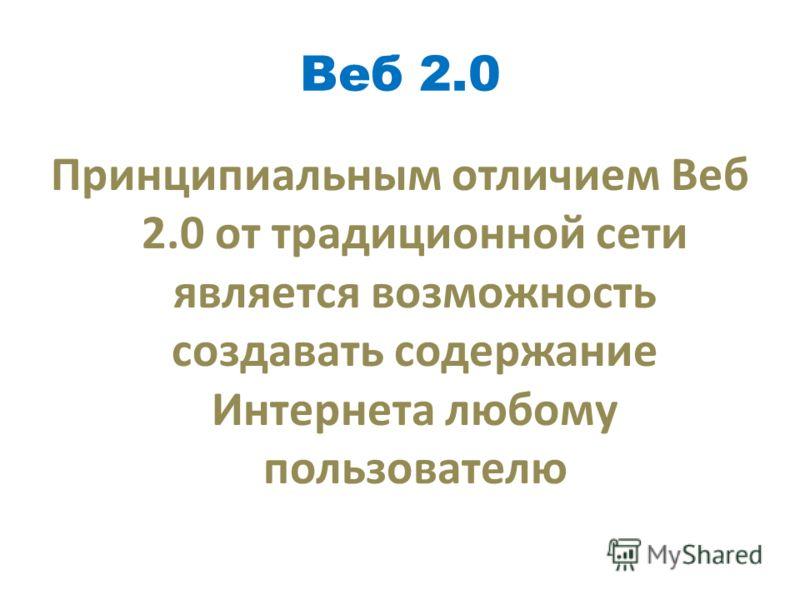 Веб 2.0 Принципиальным отличием Веб 2.0 от традиционной сети является возможность создавать содержание Интернета любому пользователю