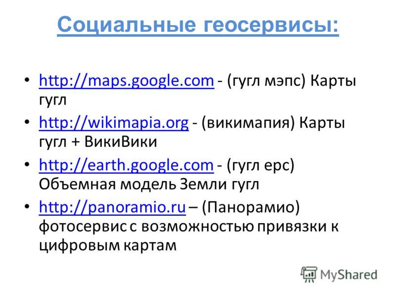 Социальные геосервисы: http://maps.google.com - (гугл мэпс) Карты гугл http://maps.google.com http://wikimapia.org - (викимапия) Карты гугл + ВикиВики http://wikimapia.org http://earth.google.com - (гугл ерс) Объемная модель Земли гугл http://earth.g
