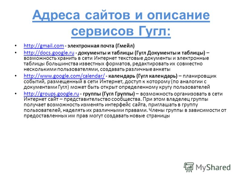 Адреса сайтов и описание сервисов Гугл: http://gmail.com - электронная почта (Гмейл) http://gmail.com http://docs.google.ru - документы и таблицы (Гугл Документы и таблицы) – возможность хранить в сети Интернет текстовые документы и электронные табли