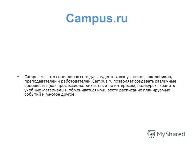 Campus.ru - это социальная сеть для студентов, выпускников, школьников, преподавателей и работодателей. Campus.ru позволяет создавать различные сообщества (как профессиональные, так и по интересам), конкурсы, хранить учебные материалы и обмениваться