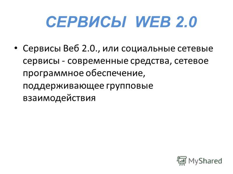 СЕРВИСЫ WEB 2.0 Сервисы Веб 2.0., или социальные сетевые сервисы - современные средства, сетевое программное обеспечение, поддерживающее групповые взаимодействия