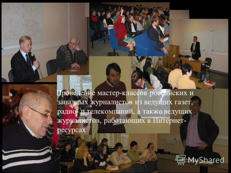 Проведение мастер-классов российских и западных журналистов из ведущих газет, радио- и телекомпаний, а также ведущих журналистов, работающих в Интернет- ресурсах