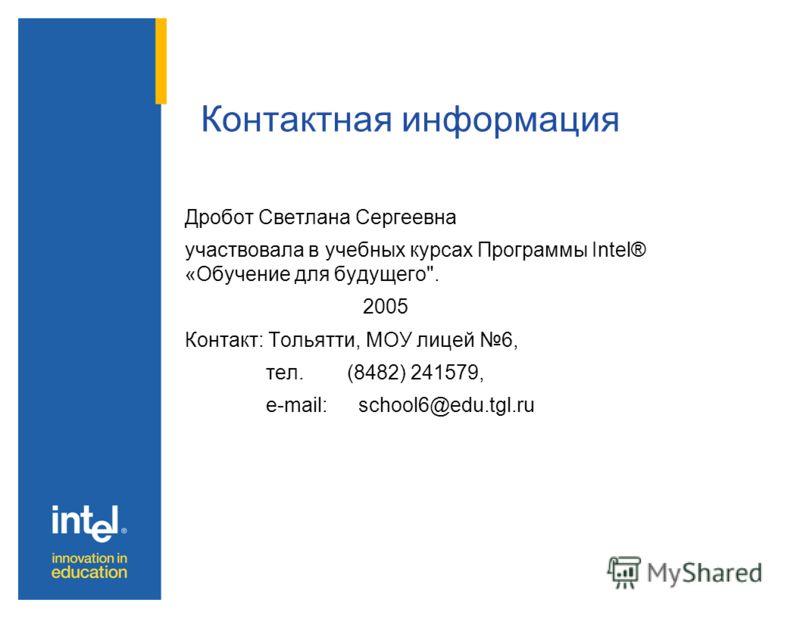 Дробот Светлана Сергеевна участвовала в учебных курсах Программы Intel® «Обучение для будущего. 2005 Контакт: Тольятти, МОУ лицей 6, тел. (8482) 241579, e-mail: school6@edu.tgl.ru Контактная информация