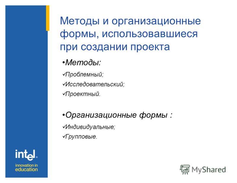 Методы и организационные формы, использовавшиеся при создании проекта Методы: Проблемный; Исследовательский; Проектный. Организационные формы : Индивидуальные; Групповые.