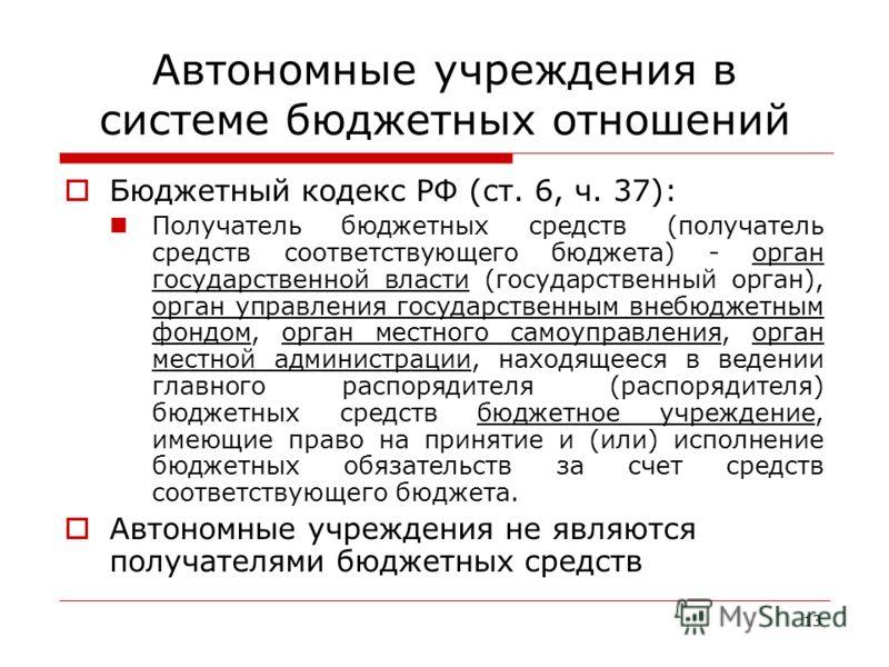 13 Автономные учреждения в системе бюджетных отношений Бюджетный кодекс РФ (ст. 6, ч. 37): Получатель бюджетных средств (получатель средств соответствующего бюджета) - орган государственной власти (государственный орган), орган управления государстве