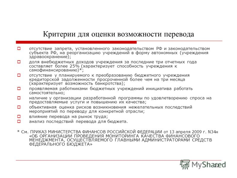 22 Критерии для оценки возможности перевода отсутствие запрета, установленного законодательством РФ и законодательством субъекта РФ, на реорганизацию учреждений в форму автономных (учреждения здравоохранение); доля внебюджетных доходов учреждения за