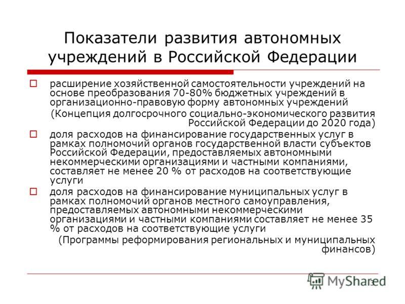 3 Показатели развития автономных учреждений в Российской Федерации расширение хозяйственной самостоятельности учреждений на основе преобразования 70-80% бюджетных учреждений в организационно-правовую форму автономных учреждений (Концепция долгосрочно