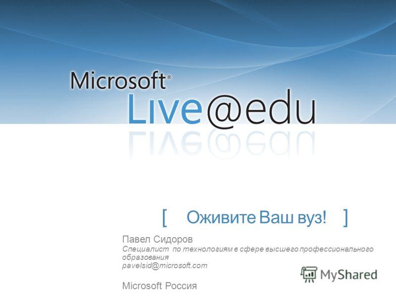 [ Оживите Ваш вуз! ] Павел Сидоров Специалист по технологиям в сфере высшего профессионального образования pavelsid@microsoft.com Microsoft Россия