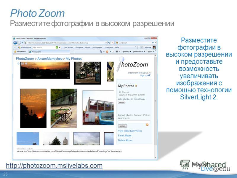 25 Photo Zoom Разместите фотографии в высоком разрешении Разместите фотографии в высоком разрешении и предоставьте возможность увеличивать изображения с помощью технологии SilverLight 2. http://photozoom.mslivelabs.com