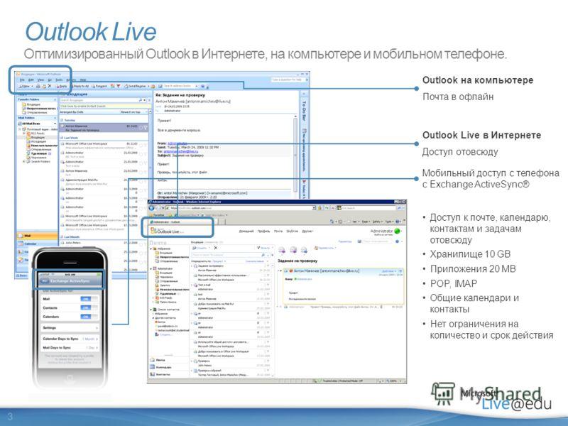 3 Outlook на компьютере Почта в офлайн Outlook Live в Интернете Доступ отовсюду Доступ к почте, календарю, контактам и задачам отовсюду Хранилище 10 GB Приложения 20 MB POP, IMAP Общие календари и контакты Нет ограничения на количество и срок действи