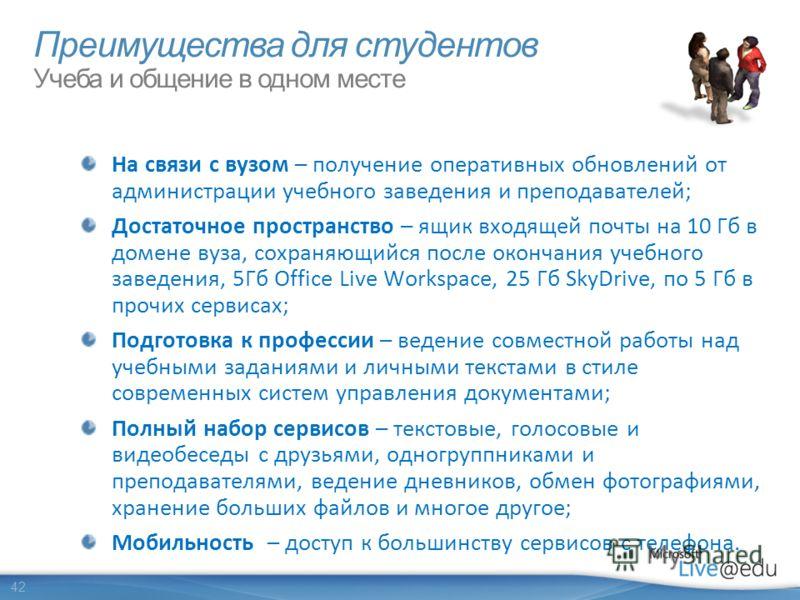 42 На связи с вузом – получение оперативных обновлений от администрации учебного заведения и преподавателей; Достаточное пространство – ящик входящей почты на 10 Гб в домене вуза, сохраняющийся после окончания учебного заведения, 5Гб Office Live Work