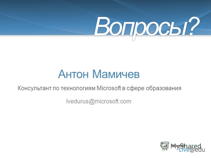 Антон Мамичев lvedurus@microsoft.com Вопросы? Консультант по технологиям Microsoft в сфере образования