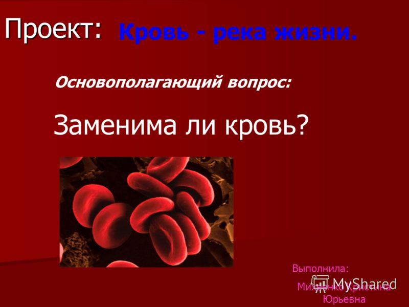 Проект: Кровь - река жизни. Основополагающий вопрос: Заменима ли кровь? Выполнила: Михеенко Кристина Юрьевна