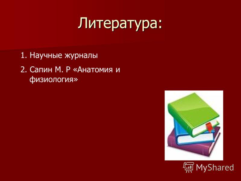 Литература: 1. Научные журналы 2. Сапин М. Р «Анатомия и физиология»