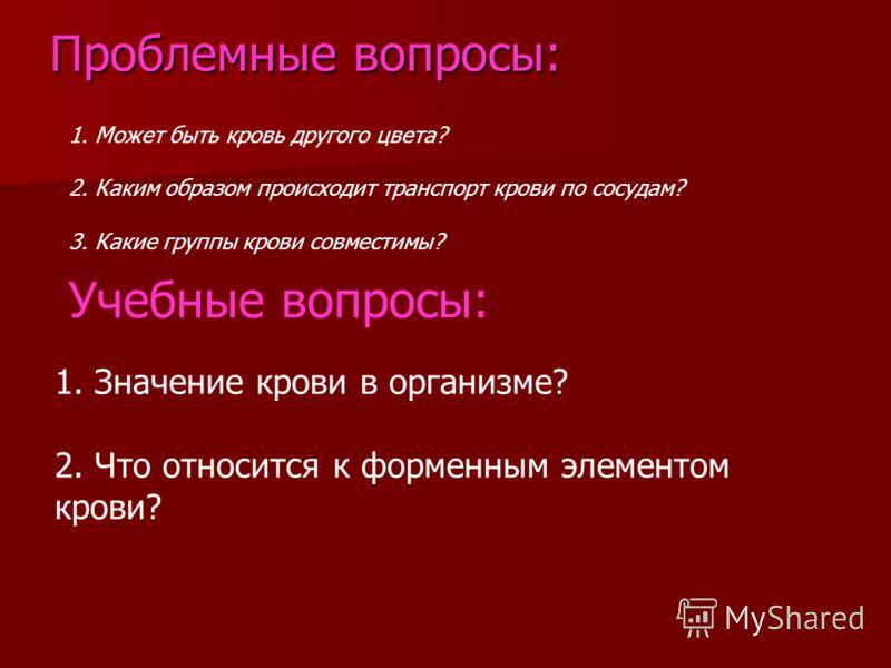 Проблемные вопросы: 1. Может быть кровь другого цвета? 2. Каким образом происходит транспорт крови по сосудам? 3. Какие группы крови совместимы? Учебные вопросы: 1. Значение крови в организме? 2. Что относится к форменным элементом крови?