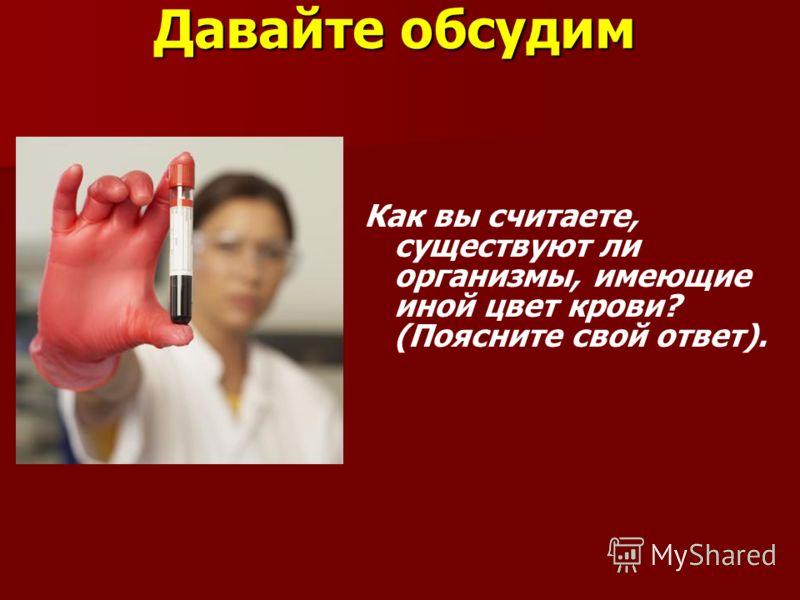 Давайте обсудим Как вы считаете, существуют ли организмы, имеющие иной цвет крови? (Поясните свой ответ).