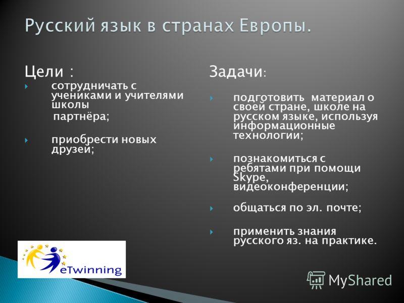 Цели : сотрудничать с учениками и учителями школы партнёра; приобрести новых друзей; Задачи : подготовить материал о своей стране, школе на русском языке, используя информационные технологии; познакомиться с ребятами при помощи Skype, видеоконференци