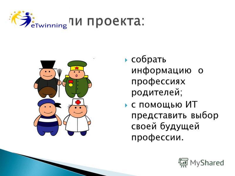 собрать информацию о профессиях родителей; с помощью ИТ представить выбор своей будущей профессии.