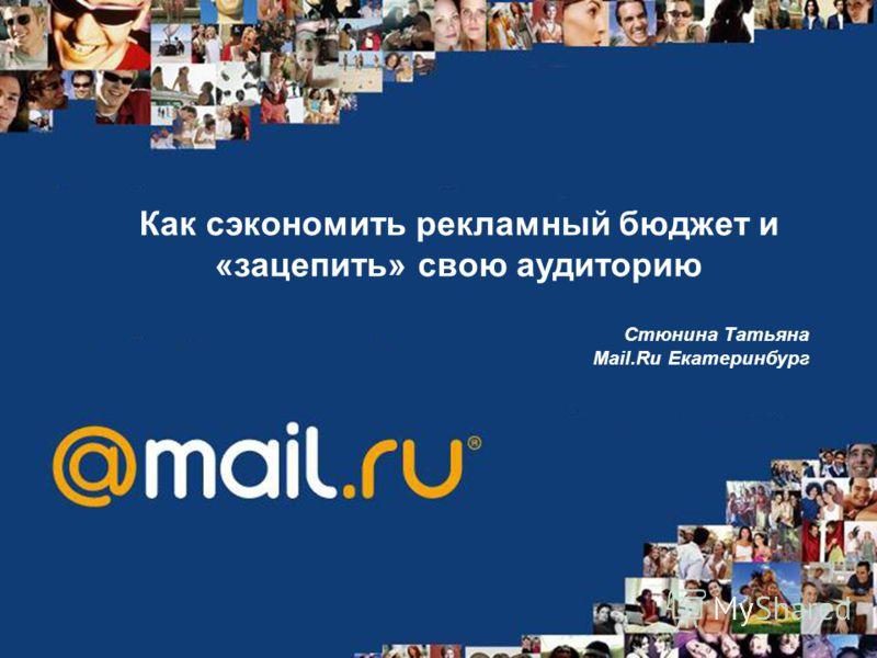 Как сэкономить рекламный бюджет и «зацепить» свою аудиторию Стюнина Татьяна Mail.Ru Екатеринбург
