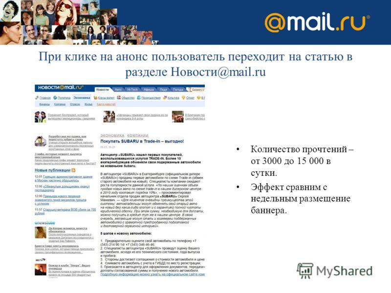 При клике на анонс пользователь переходит на статью в разделе Новости@mail.ru Количество прочтений – от 3000 до 15 000 в сутки. Эффект сравним с недельным размещение баннера.