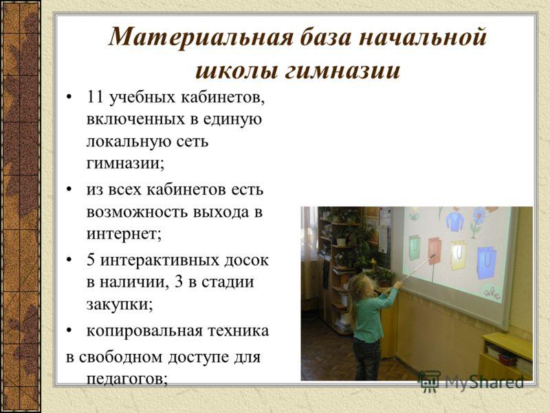 Материальная база начальной школы гимназии 11 учебных кабинетов, включенных в единую локальную сеть гимназии; из всех кабинетов есть возможность выхода в интернет; 5 интерактивных досок в наличии, 3 в стадии закупки; копировальная техника в свободном