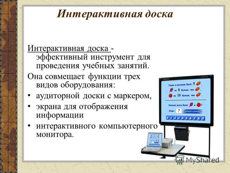 Интерактивная доска Интерактивная доска - эффективный инструмент для проведения учебных занятий. Она совмещает функции трех видов оборудования: аудиторной доски с маркером, экрана для отображения информации интерактивного компьютерного монитора.