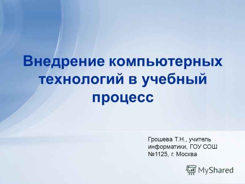 Внедрение компьютерных технологий в учебный процесс Грошева Т.Н., учитель информатики, ГОУ СОШ 1125, г. Москва