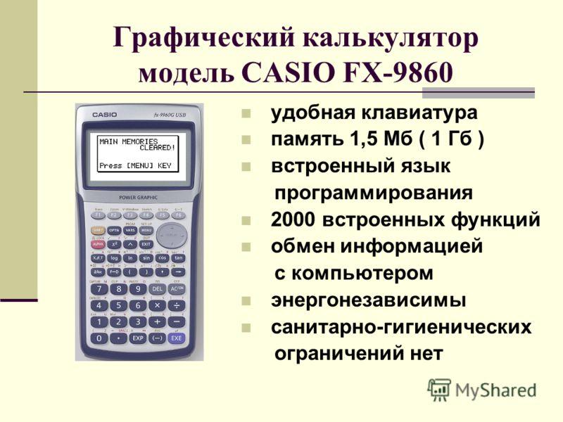 Графический калькулятор модель CASIO FX-9860 удобная клавиатура память 1,5 Мб ( 1 Гб ) встроенный язык программирования 2000 встроенных функций обмен информацией с компьютером энергонезависимы санитарно-гигиенических ограничений нет