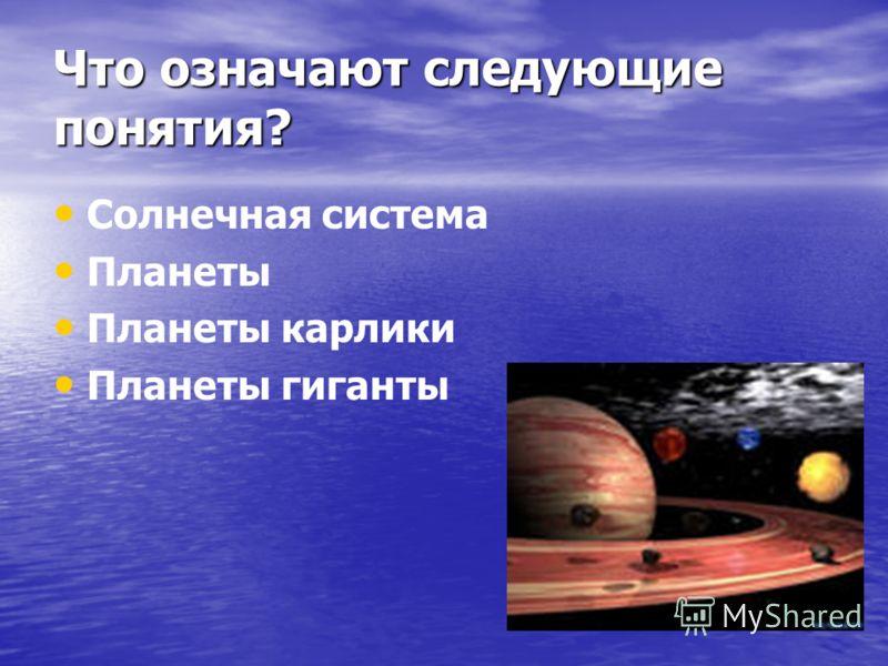 Что означают следующие понятия? Солнечная система Планеты Планеты карлики Планеты гиганты
