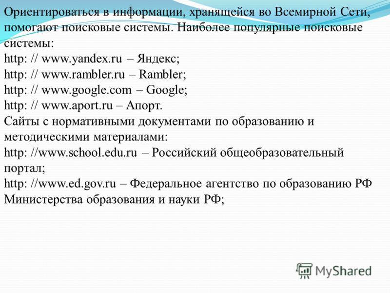 Ориентироваться в информации, хранящейся во Всемирной Сети, помогают поисковые системы. Наиболее популярные поисковые системы: http: // www.yandex.ru – Яндекс; http: // www.rambler.ru – Rambler; http: // www.google.com – Google; http: // www.aport.ru