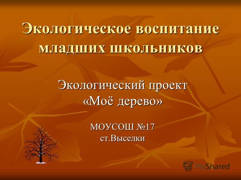 Экологическое воспитание младших школьников Экологический проект «Моё дерево» МОУСОШ 17 ст.Выселки