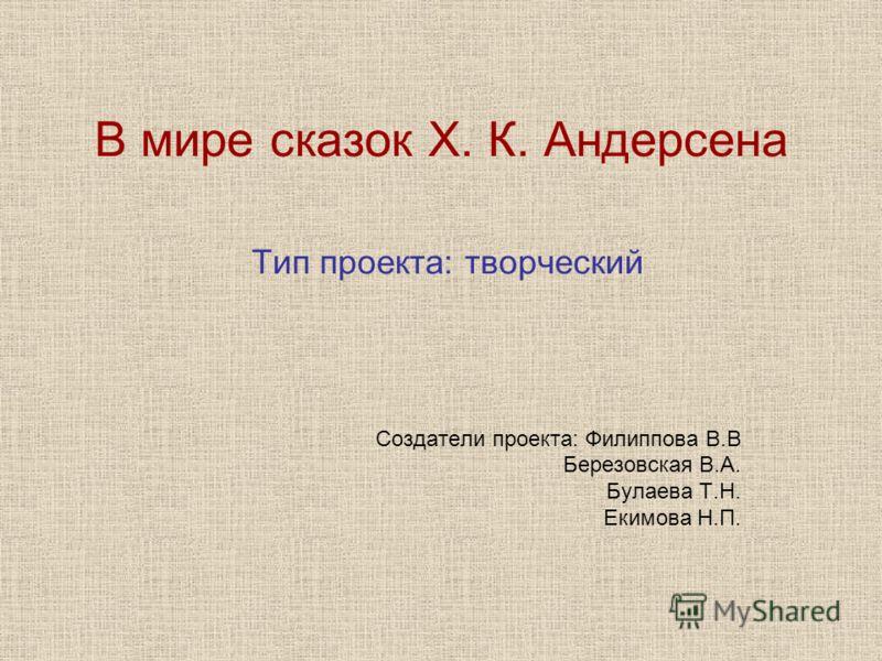 В мире сказок Х. К. Андерсена Тип проекта: творческий Создатели проекта: Филиппова В.В Березовская В.А. Булаева Т.Н. Екимова Н.П.