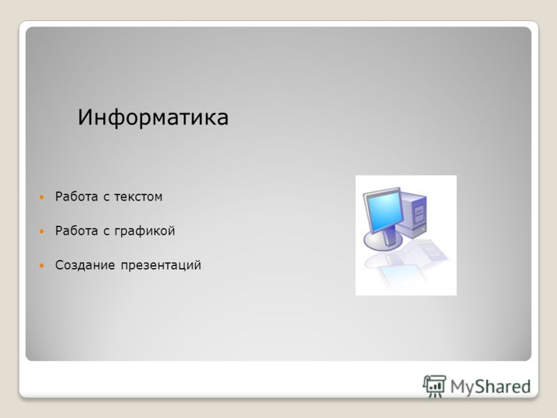 Информатика Работа с текстом Работа с графикой Создание презентаций