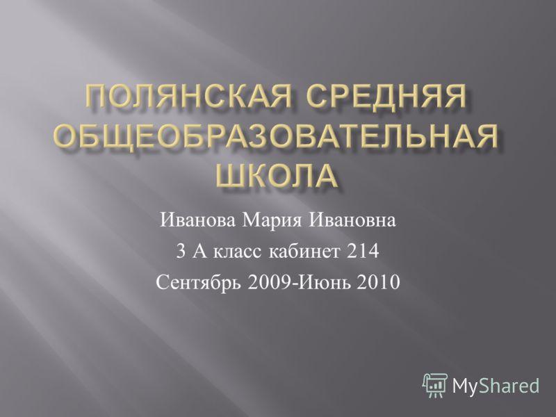 Иванова Мария Ивановна 3 А класс кабинет 214 Сентябрь 2009- Июнь 2010