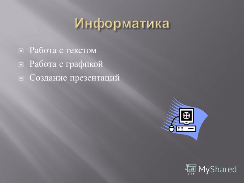 Работа с текстом Работа с графикой Создание презентаций