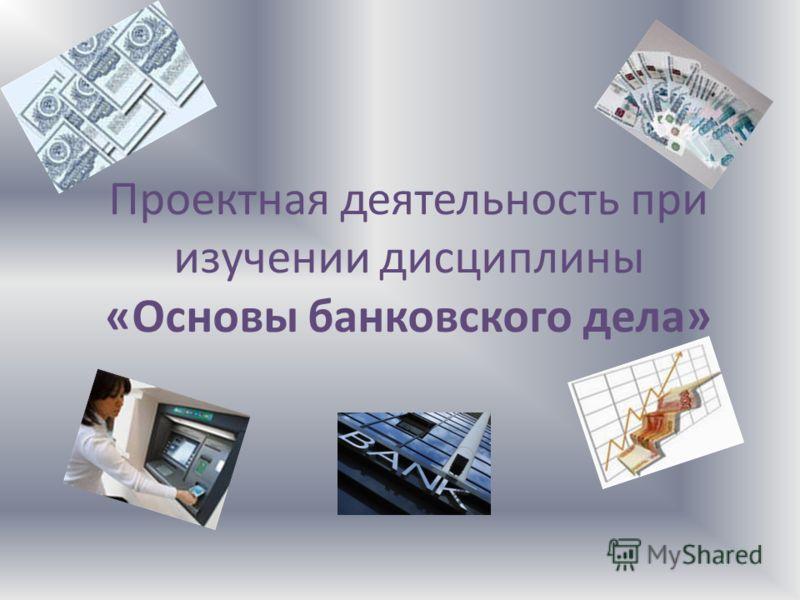 Проектная деятельность при изучении дисциплины «Основы банковского дела»