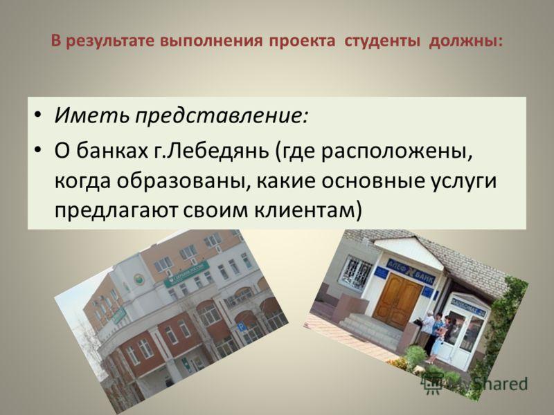 В результате выполнения проекта студенты должны: Иметь представление: О банках г.Лебедянь (где расположены, когда образованы, какие основные услуги предлагают своим клиентам)