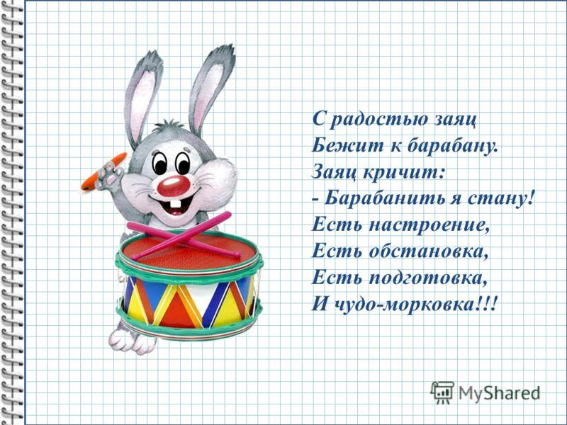 С радостью заяц Бежит к барабану. Заяц кричит: - Барабанить я стану! Есть настроение, Есть обстановка, Есть подготовка, И чудо-морковка!!!