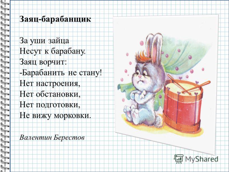 Заяц-барабанщик За уши зайца Несут к барабану. Заяц ворчит: -Барабанить не стану! Нет настроения, Нет обстановки, Нет подготовки, Не вижу морковки. Валентин Берестов