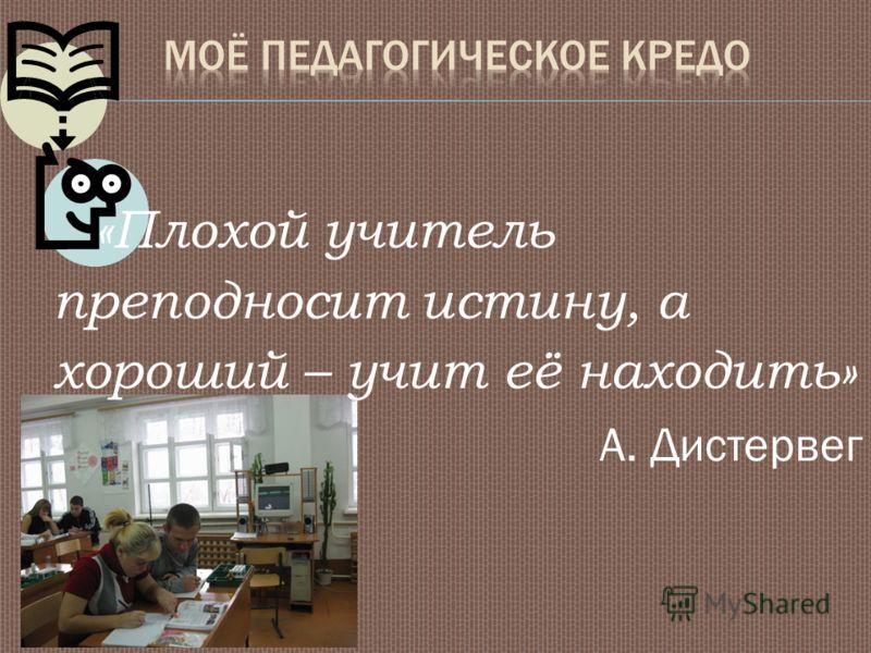 «Плохой учитель преподносит истину, а хороший – учит её находить» А. Дистервег
