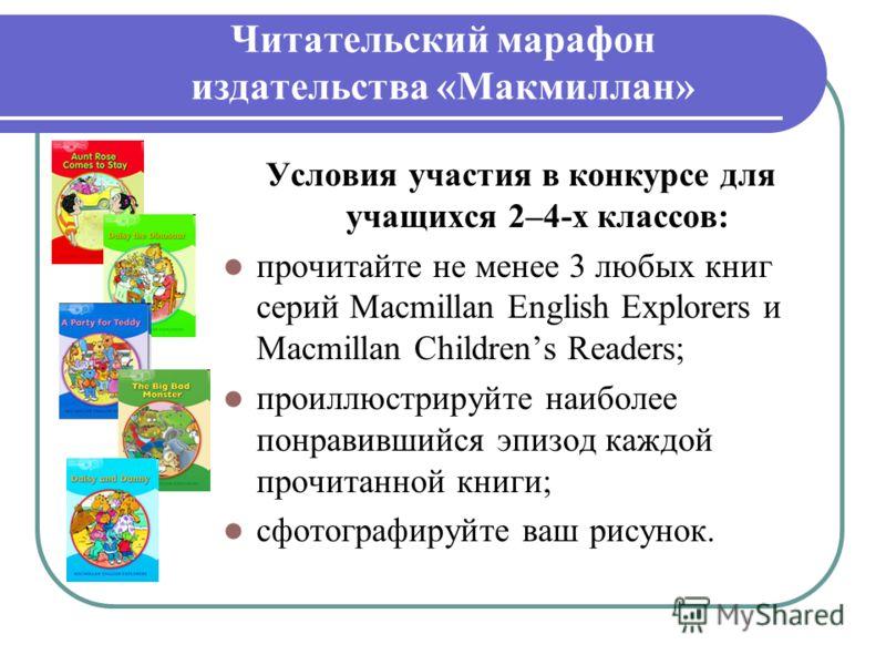 Читательский марафон издательства «Макмиллан» Условия участия в конкурсе для учащихся 2–4-х классов: прочитайте не менее 3 любых книг серий Macmillan English Explorers и Macmillan Childrens Readers; проиллюстрируйте наиболее понравившийся эпизод кажд