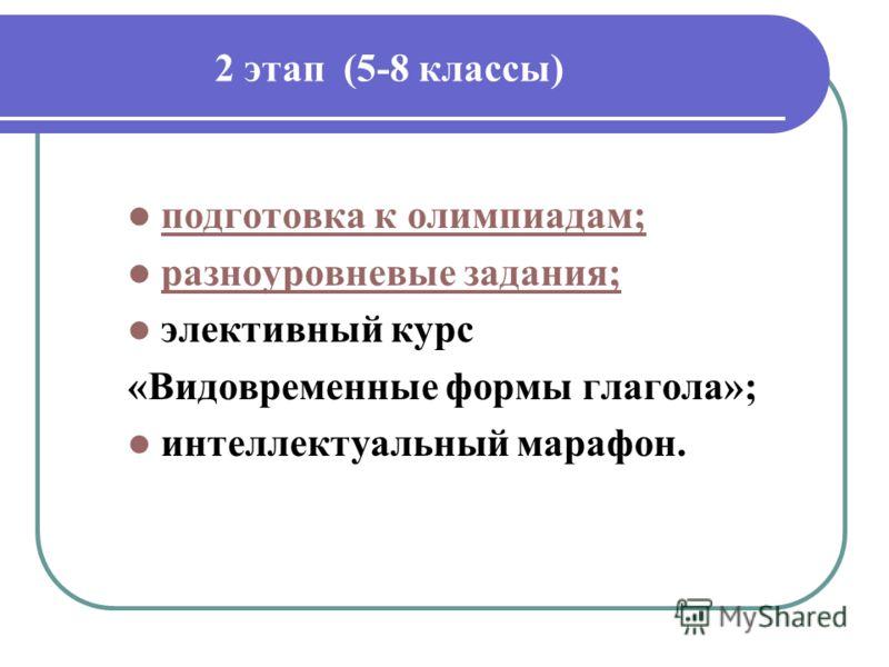2 этап (5-8 классы) подготовка к олимпиадам; разноуровневые задания; элективный курс «Видовременные формы глагола»; интеллектуальный марафон.