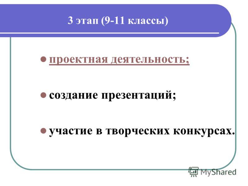 3 этап (9-11 классы) проектная деятельность; создание презентаций; участие в творческих конкурсах.