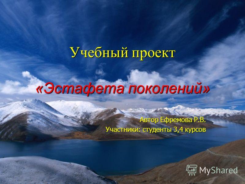 Учебный проект «Эстафета поколений» Автор Ефремова Р.В. Участники: студенты 3,4 курсов