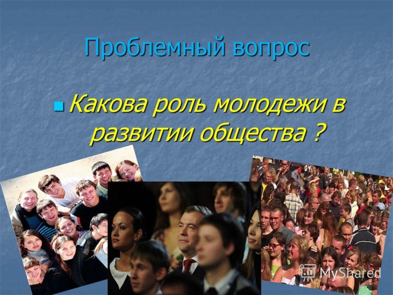 Проблемный вопрос Какова роль молодежи в развитии общества ? Какова роль молодежи в развитии общества ?