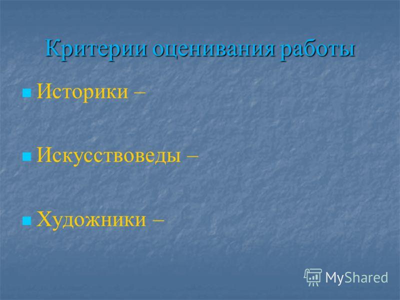 Критерии оценивания работы Историки – Искусствоведы – Художники –